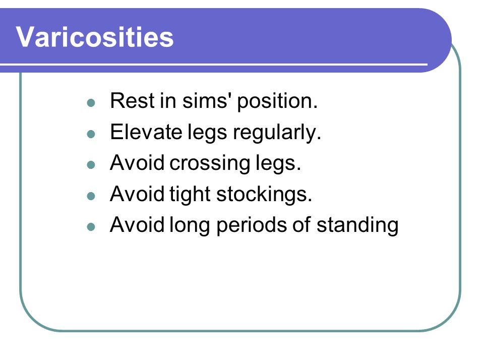 Varicosities Rest in sims' position. Elevate legs regularly. Avoid crossing legs. Avoid tight stockings. Avoid long periods of standing
