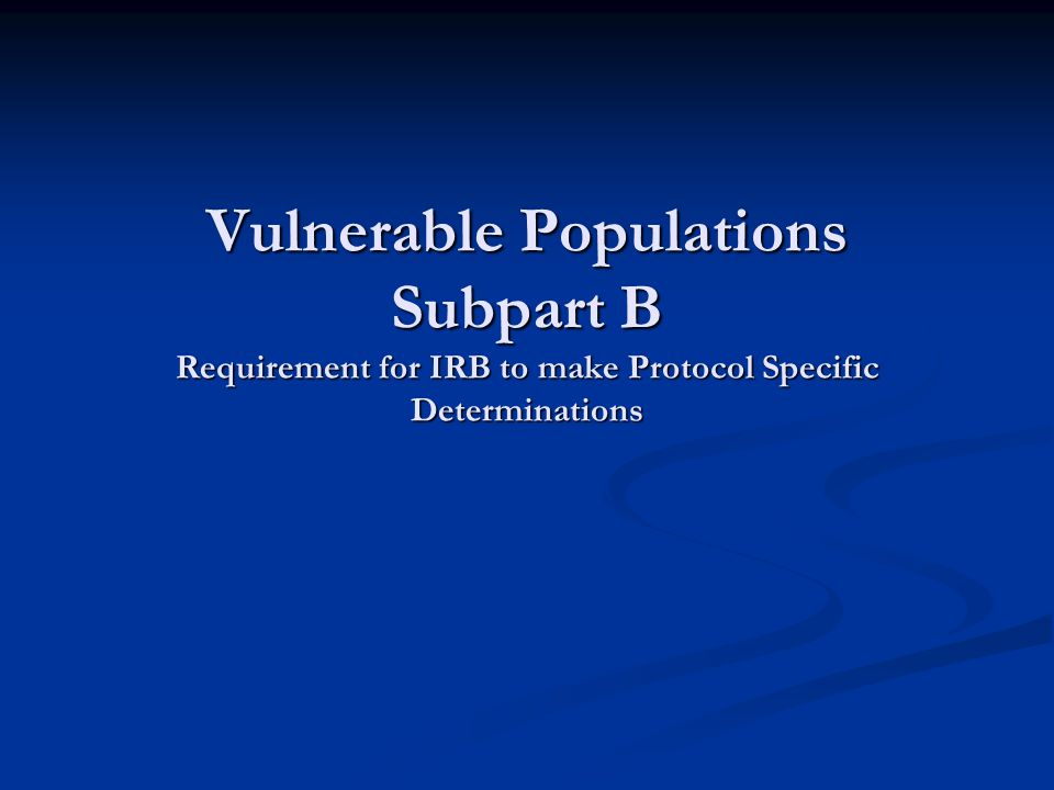 Vulnerable Populations Subpart B Requirement for IRB to make Protocol Specific Determinations