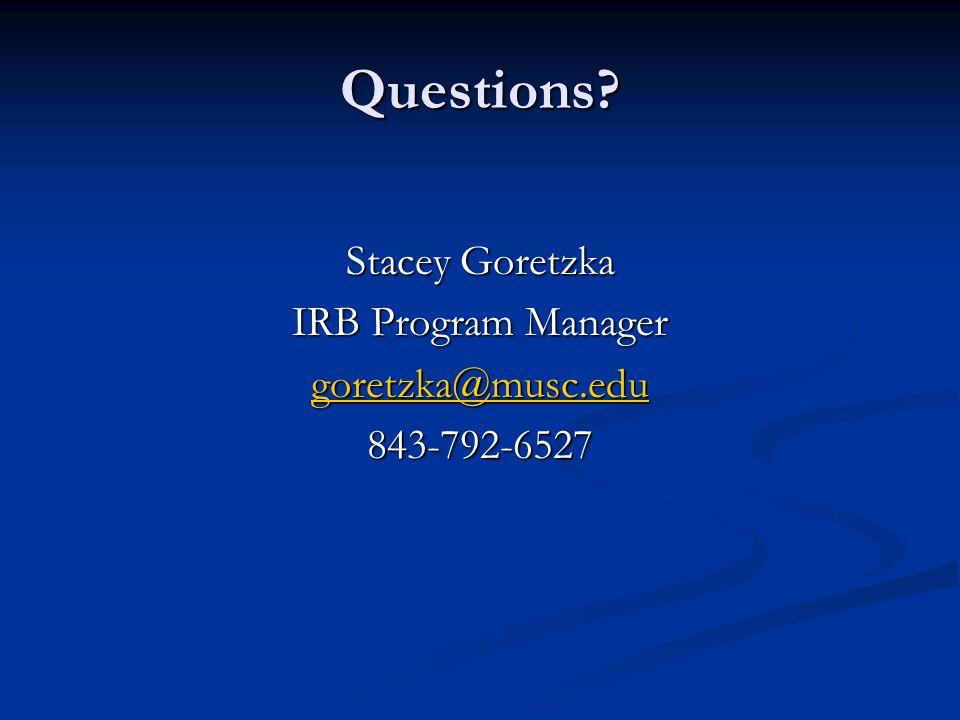 Questions? Stacey Goretzka IRB Program Manager goretzka@musc.edu 843-792-6527