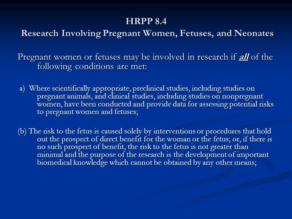 HRPP 8.4 Research Involving Pregnant Women, Fetuses, and Neonates (cont.) (c) Any risk is the least possible for achieving the objectives of the research; (d) If the research holds out the prospect of direct benefit to the pregnant woman, the prospect of a direct benefit both to the pregnant woman and the fetus, or no prospect of benefit for the woman nor the fetus when risk to the fetus is not greater than minimal and the purpose of the research is the development of important biomedical knowledge that cannot be obtained by any other means, her consent is obtained in accord with the informed consent provisions of subpart A;
