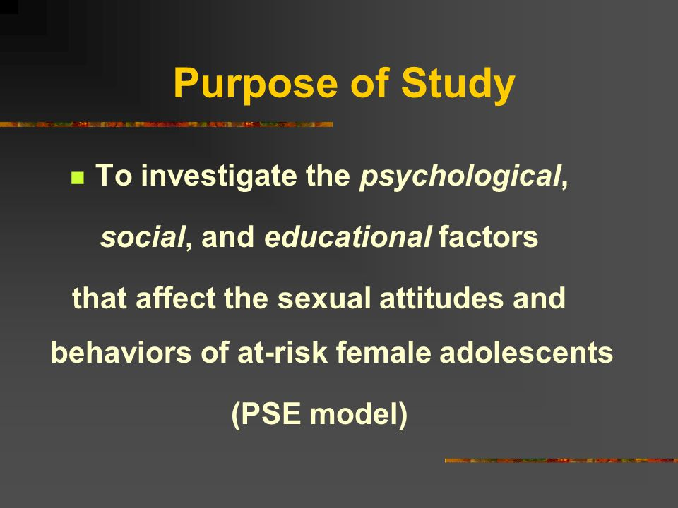 Purpose of Study To investigate the psychological, social, and educational factors that affect the sexual attitudes and behaviors of at-risk female adolescents (PSE model)