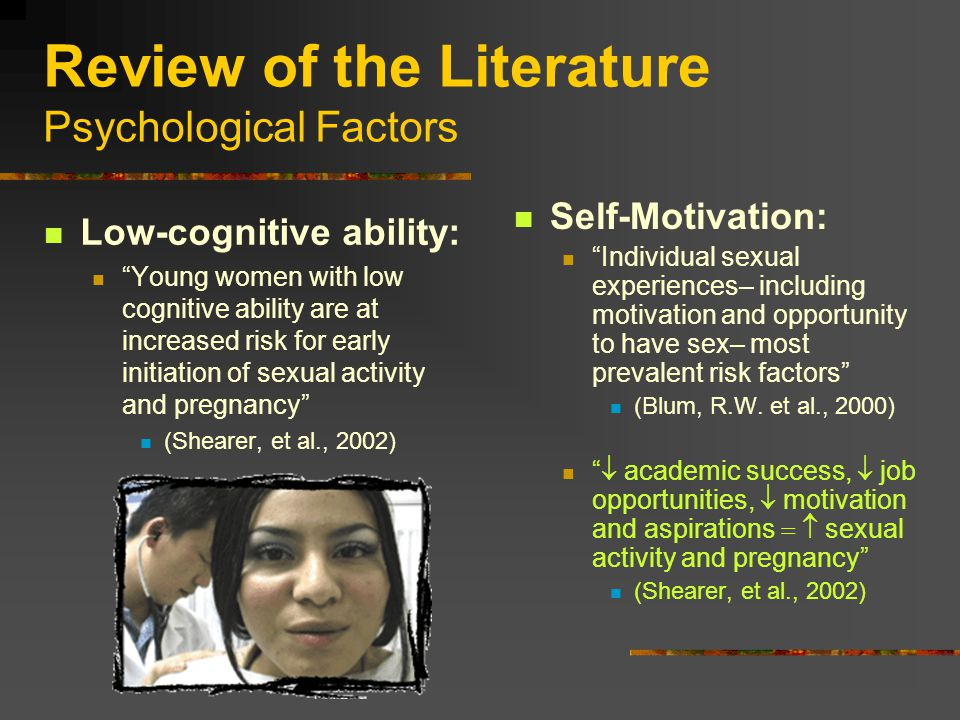 Review of the Literature Psychological Factors Low-cognitive ability: Young women with low cognitive ability are at increased risk for early initiation of sexual activity and pregnancy (Shearer, et al., 2002) Self-Motivation: Individual sexual experiences– including motivation and opportunity to have sex– most prevalent risk factors (Blum, R.W.