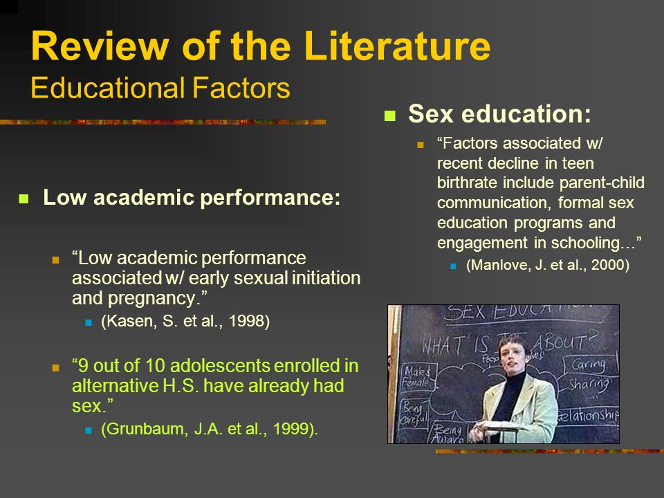 Review of the Literature Educational Factors Low academic performance: Low academic performance associated w/ early sexual initiation and pregnancy. (Kasen, S.