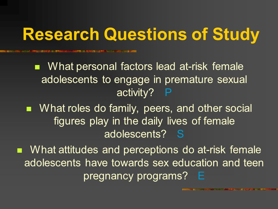 Research Questions of Study What personal factors lead at-risk female adolescents to engage in premature sexual activity.