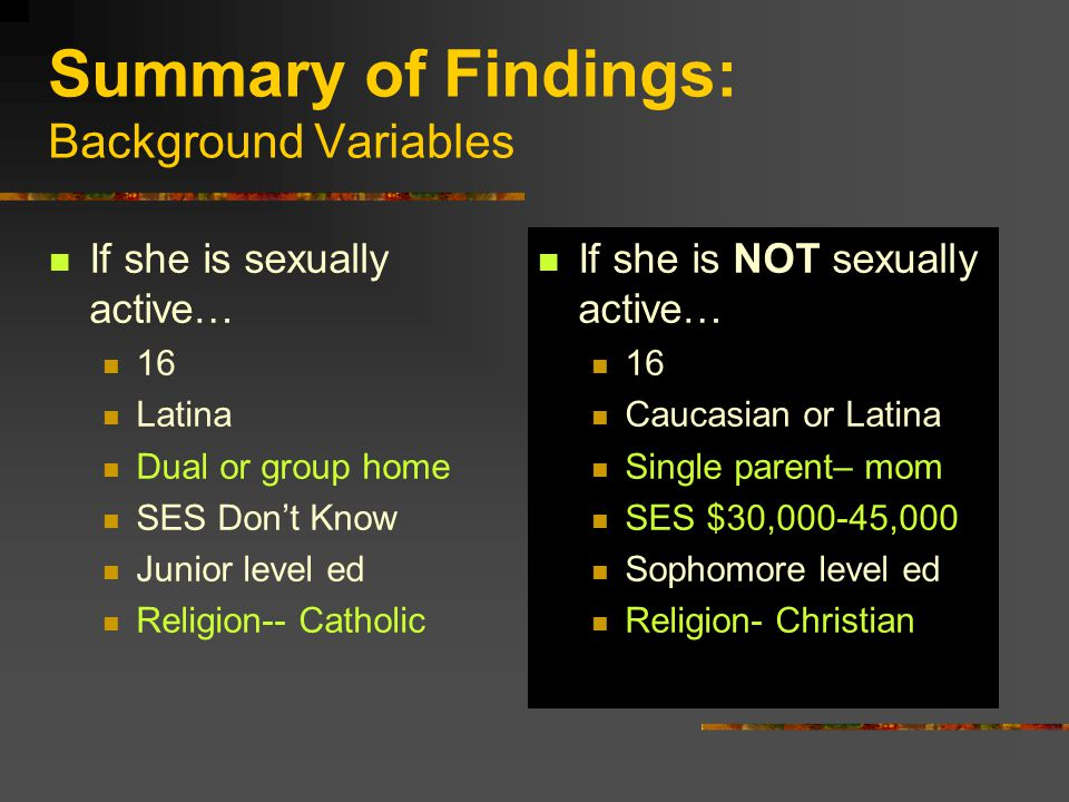 Summary of Findings: Background Variables If she is sexually active… 16 Latina Dual or group home SES Don't Know Junior level ed Religion-- Catholic If she is NOT sexually active… 16 Caucasian or Latina Single parent– mom SES $30,000-45,000 Sophomore level ed Religion- Christian