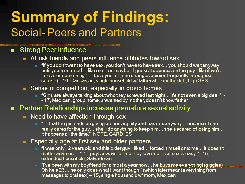 Summary of Findings: Social- Peers and Partners Strong Peer Influence At-risk friends and peers influence attitudes toward sex If you don't want to have sex, you don't have to have sex… you should wait anyway until you're married… like me…er, maybe.