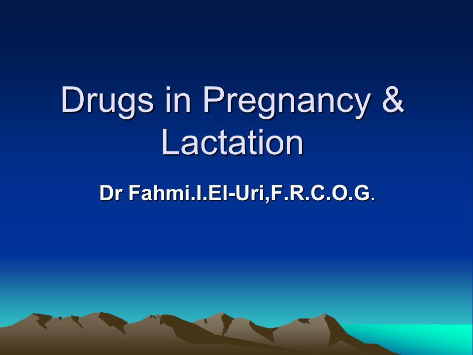 Drugs in Pregnancy & Lactation Dr Fahmi.I.El-Uri,F.R.C.O.G.