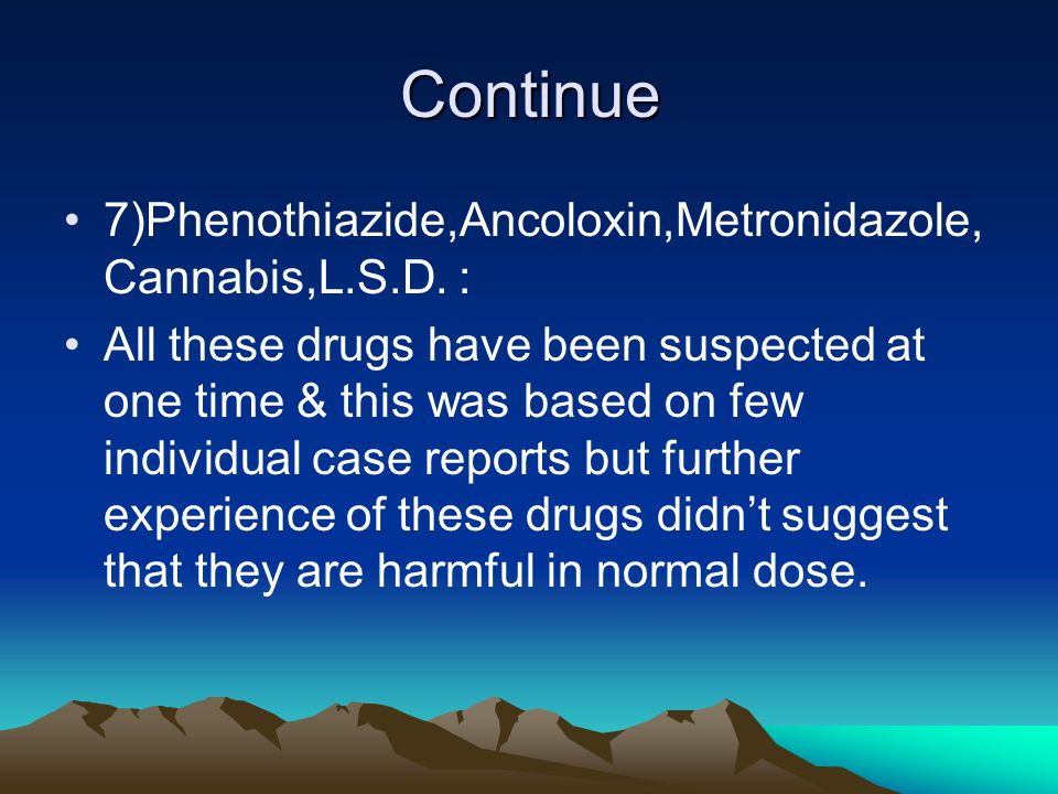 Continue 7)Phenothiazide,Ancoloxin,Metronidazole, Cannabis,L.S.D. : All these drugs have been suspected at one time & this was based on few individual