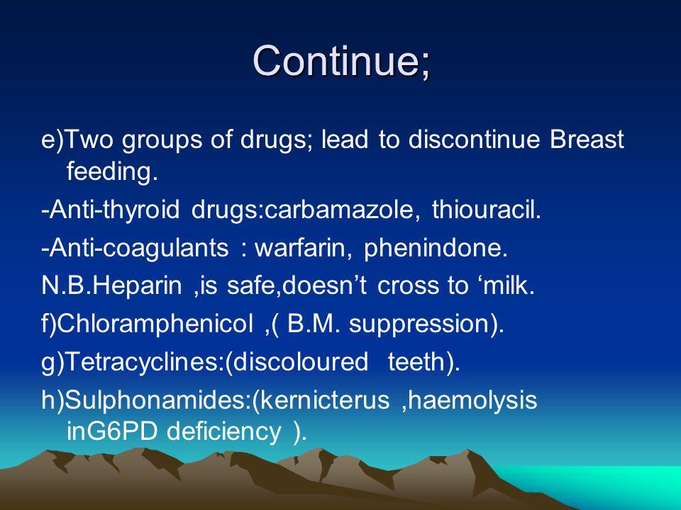 Continue; e)Two groups of drugs; lead to discontinue Breast feeding. -Anti-thyroid drugs:carbamazole, thiouracil. -Anti-coagulants : warfarin, phenind