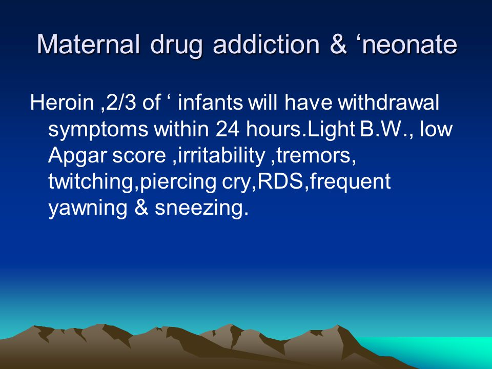 Maternal drug addiction & 'neonate Heroin,2/3 of ' infants will have withdrawal symptoms within 24 hours.Light B.W., low Apgar score,irritability,trem
