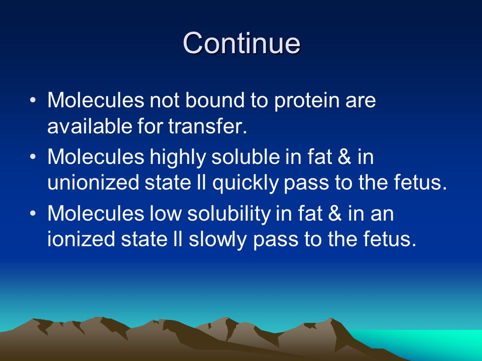 Continue Molecules not bound to protein are available for transfer. Molecules highly soluble in fat & in unionized state ll quickly pass to the fetus.