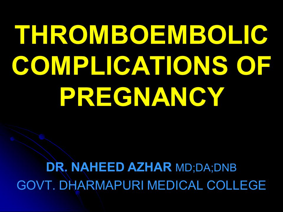 THROMBOEMBOLIC COMPLICATIONS OF PREGNANCY DR.NAHEED AZHAR MD;DA;DNB GOVT.