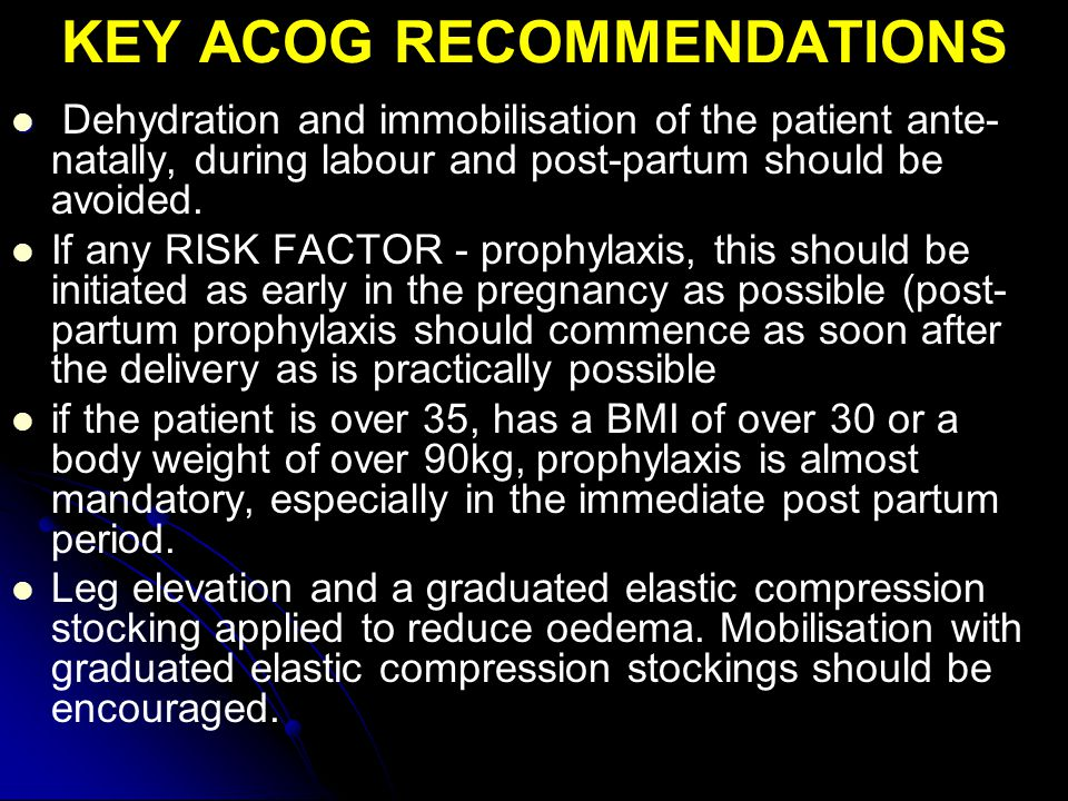 KEY ACOG RECOMMENDATIONS Dehydration and immobilisation of the patient ante- natally, during labour and post-partum should be avoided.