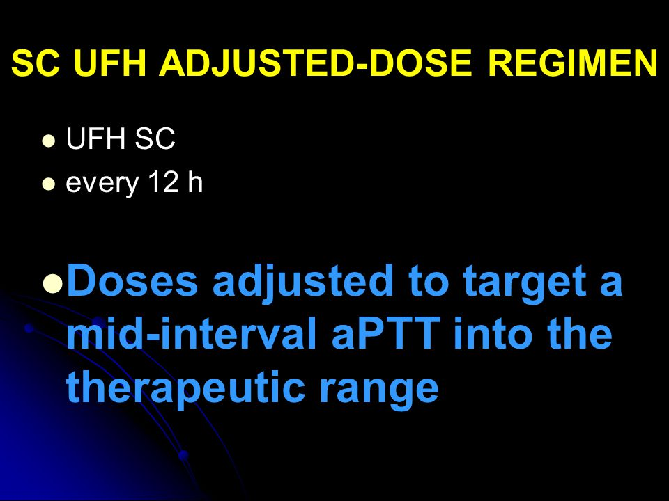 SC UFH ADJUSTED-DOSE REGIMEN UFH SC every 12 h Doses adjusted to target a mid-interval aPTT into the therapeutic range
