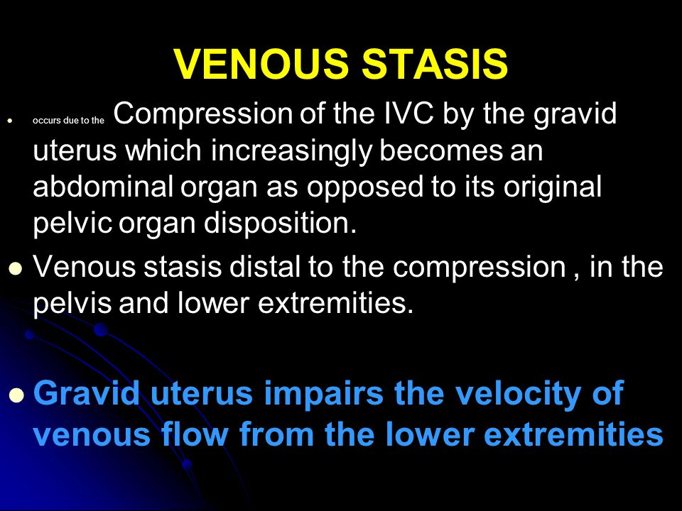 VENOUS STASIS occurs due to the Compression of the IVC by the gravid uterus which increasingly becomes an abdominal organ as opposed to its original pelvic organ disposition.