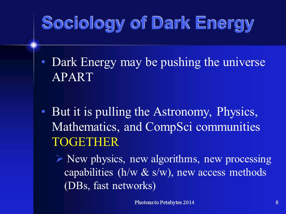 Sociology of Dark Energy Dark Energy may be pushing the universe APART But it is pulling the Astronomy, Physics, Mathematics, and CompSci communities TOGETHER  New physics, new algorithms, new processing capabilities (h/w & s/w), new access methods (DBs, fast networks) 8Photons to Petabytes 2014