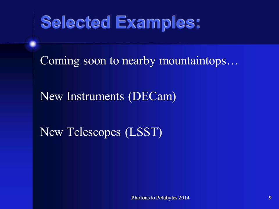 Selected Examples: Coming soon to nearby mountaintops… New Instruments (DECam) New Telescopes (LSST) Photons to Petabytes 20149