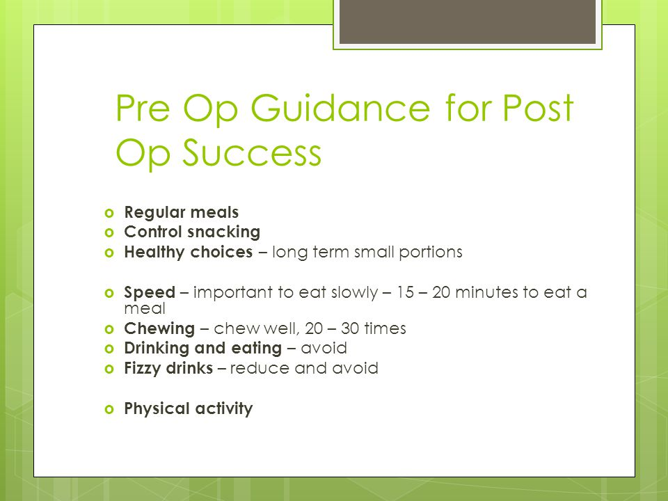 Pre Op Guidance for Post Op Success  Regular meals  Control snacking  Healthy choices – long term small portions  Speed – important to eat slowly