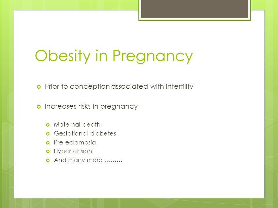 Obesity in Pregnancy  Prior to conception associated with infertility  Increases risks in pregnancy  Maternal death  Gestational diabetes  Pre ec