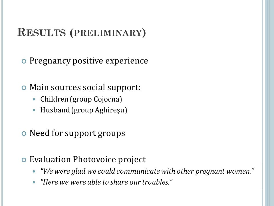 R ESULTS ( PRELIMINARY ) Pregnancy positive experience Main sources social support: Children (group Cojocna) Husband (group Aghireşu) Need for support groups Evaluation Photovoice project We were glad we could communicate with other pregnant women. Here we were able to share our troubles.