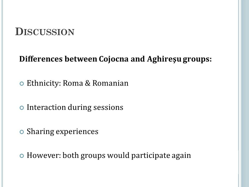 D ISCUSSION Differences between Cojocna and Aghireşu groups: Ethnicity: Roma & Romanian Interaction during sessions Sharing experiences However: both groups would participate again