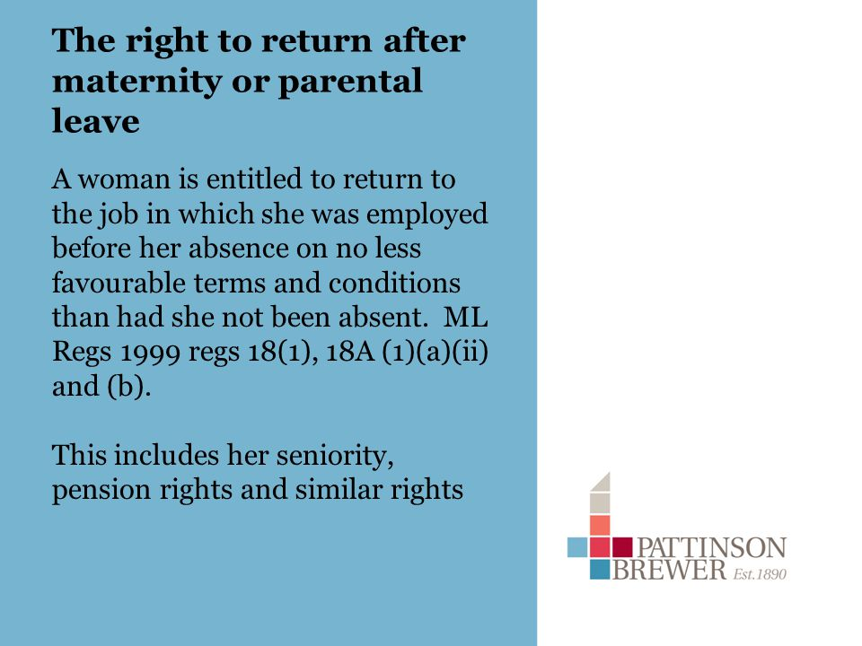 The right to return after maternity or parental leave A woman is entitled to return to the job in which she was employed before her absence on no less favourable terms and conditions than had she not been absent.