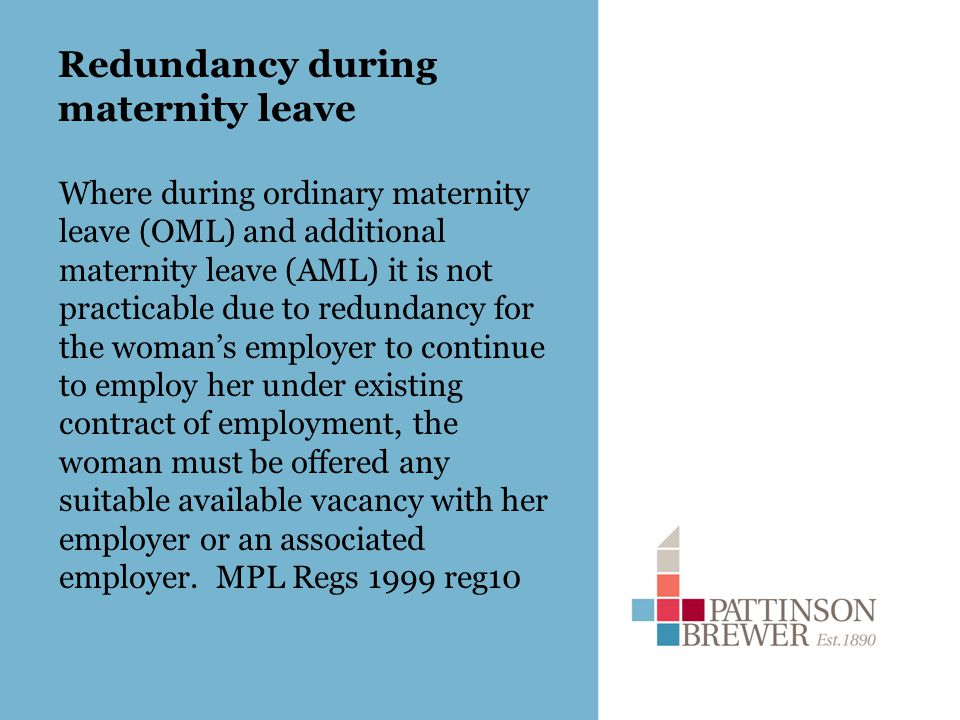 Redundancy during maternity leave Where during ordinary maternity leave (OML) and additional maternity leave (AML) it is not practicable due to redundancy for the woman's employer to continue to employ her under existing contract of employment, the woman must be offered any suitable available vacancy with her employer or an associated employer.