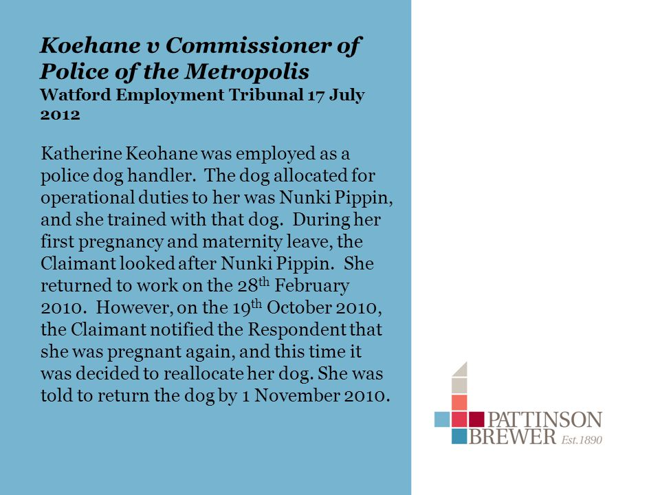 Koehane v Commissioner of Police of the Metropolis Watford Employment Tribunal 17 July 2012 Katherine Keohane was employed as a police dog handler.