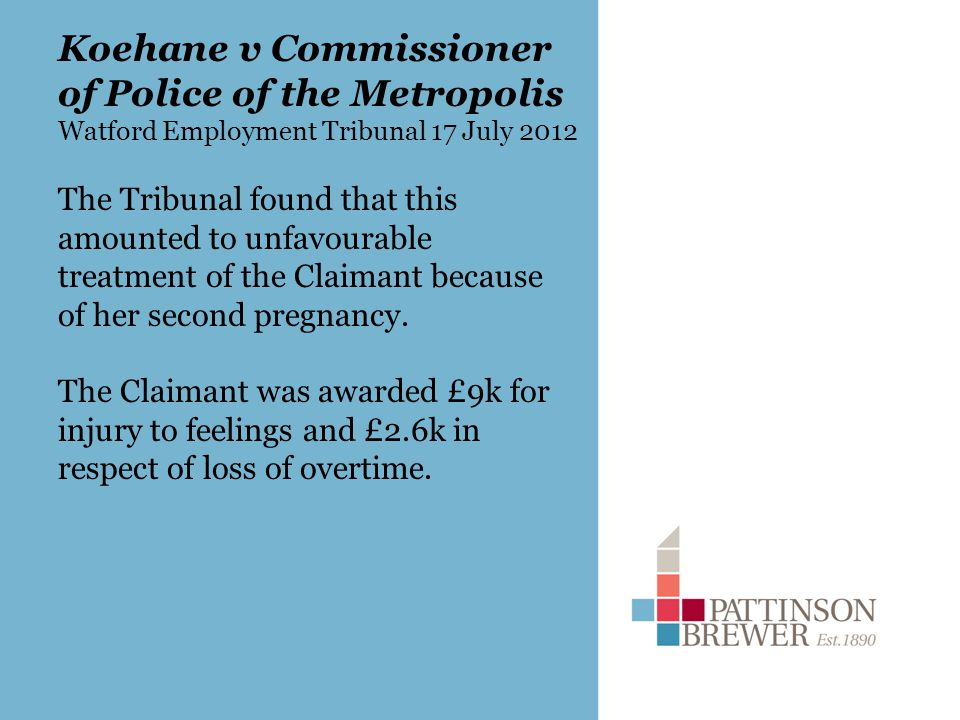 Koehane v Commissioner of Police of the Metropolis Watford Employment Tribunal 17 July 2012 The Tribunal found that this amounted to unfavourable treatment of the Claimant because of her second pregnancy.