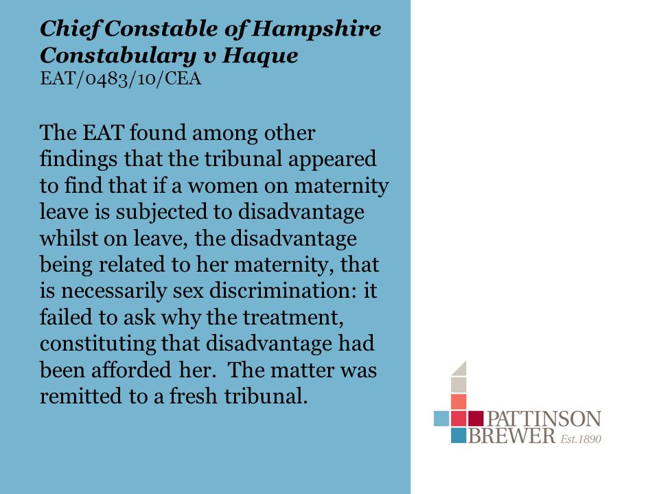 Chief Constable of Hampshire Constabulary v Haque EAT/0483/10/CEA The EAT found among other findings that the tribunal appeared to find that if a women on maternity leave is subjected to disadvantage whilst on leave, the disadvantage being related to her maternity, that is necessarily sex discrimination: it failed to ask why the treatment, constituting that disadvantage had been afforded her.