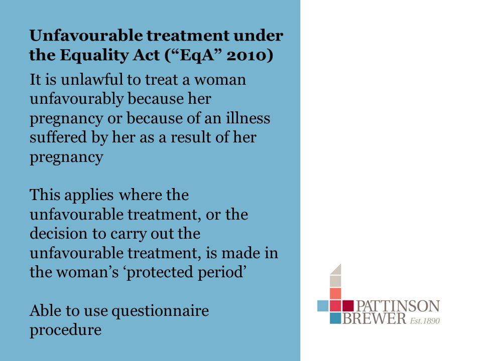 Unfavourable treatment under the Equality Act ( EqA 2010) It is unlawful to treat a woman unfavourably because her pregnancy or because of an illness suffered by her as a result of her pregnancy This applies where the unfavourable treatment, or the decision to carry out the unfavourable treatment, is made in the woman's 'protected period' Able to use questionnaire procedure