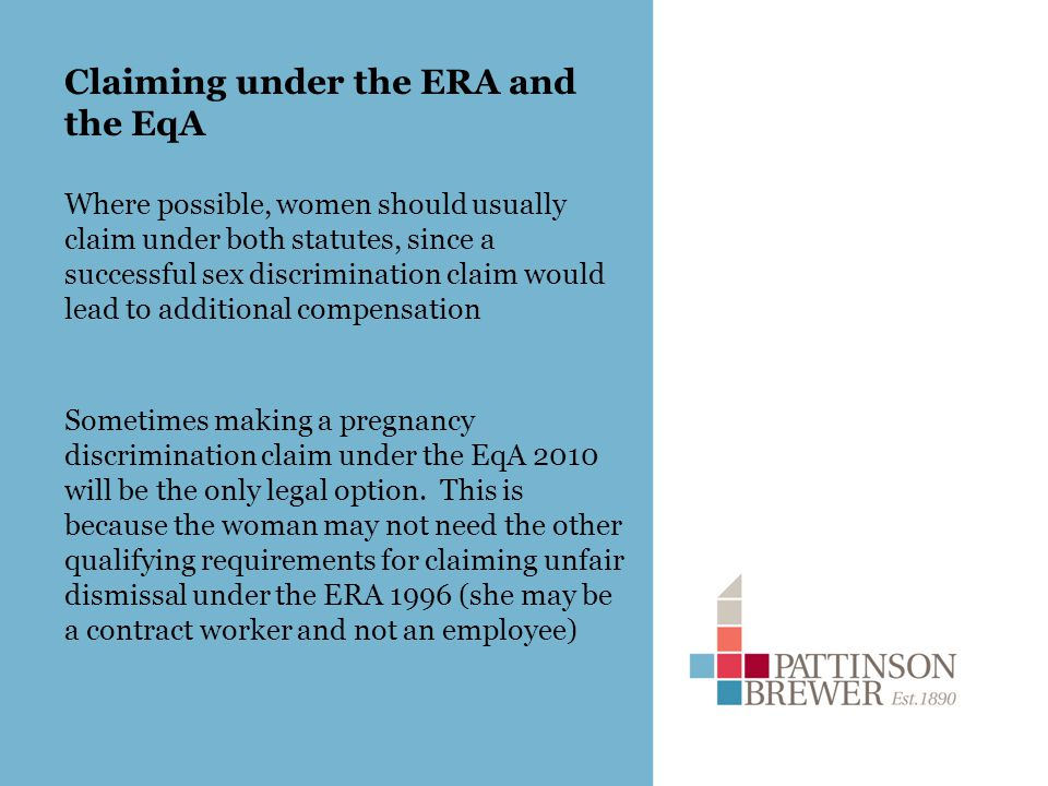 Claiming under the ERA and the EqA Where possible, women should usually claim under both statutes, since a successful sex discrimination claim would lead to additional compensation Sometimes making a pregnancy discrimination claim under the EqA 2010 will be the only legal option.