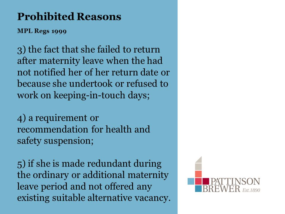 Prohibited Reasons MPL Regs 1999 3) the fact that she failed to return after maternity leave when the had not notified her of her return date or because she undertook or refused to work on keeping-in-touch days; 4) a requirement or recommendation for health and safety suspension; 5) if she is made redundant during the ordinary or additional maternity leave period and not offered any existing suitable alternative vacancy.