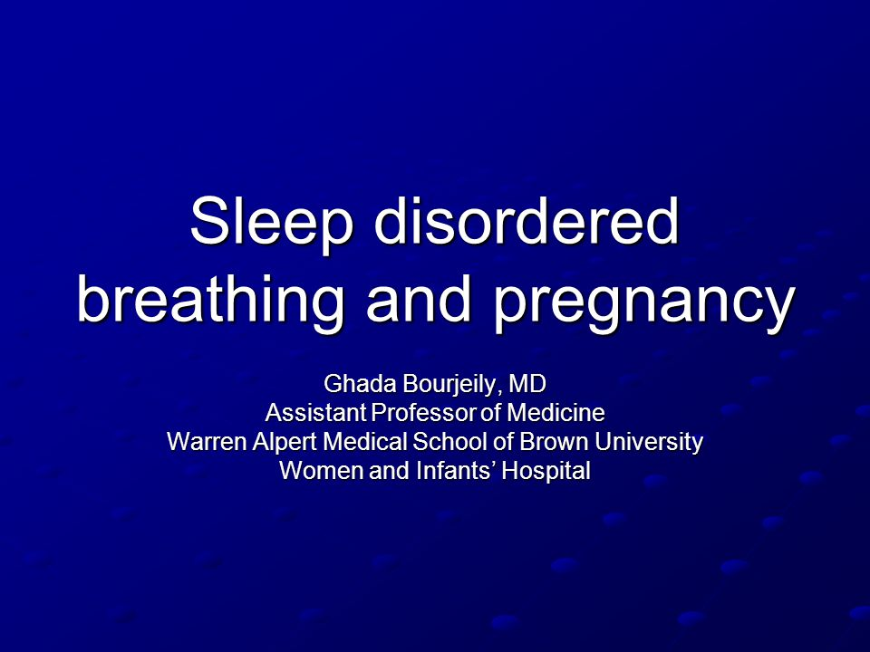 Sleep disordered breathing and pregnancy Ghada Bourjeily, MD Assistant Professor of Medicine Warren Alpert Medical School of Brown University Women an