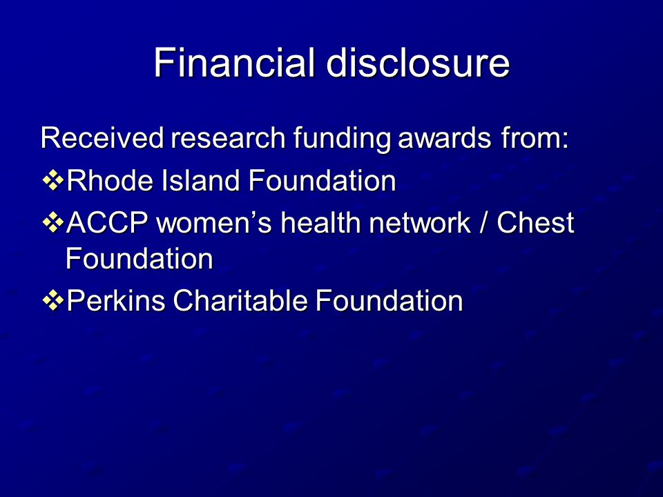 Financial disclosure Received research funding awards from:  Rhode Island Foundation  ACCP women's health network / Chest Foundation  Perkins Chari