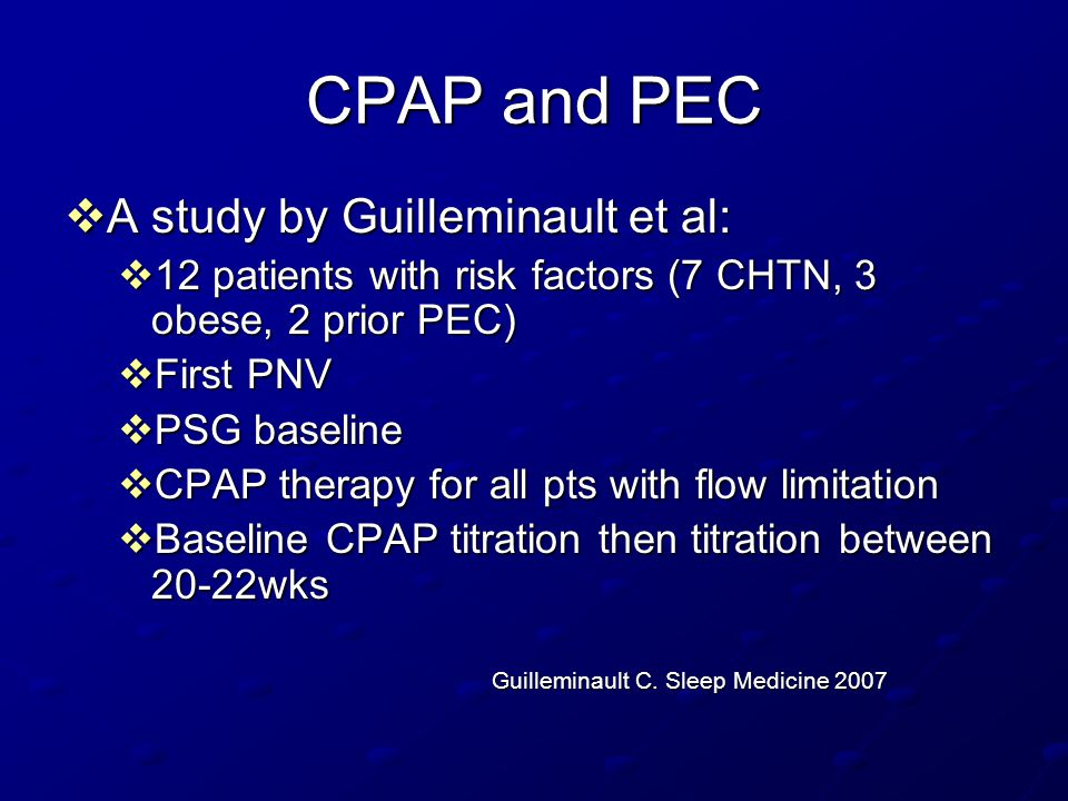 CPAP and PEC  A study by Guilleminault et al:  12 patients with risk factors (7 CHTN, 3 obese, 2 prior PEC)  First PNV  PSG baseline  CPAP therap