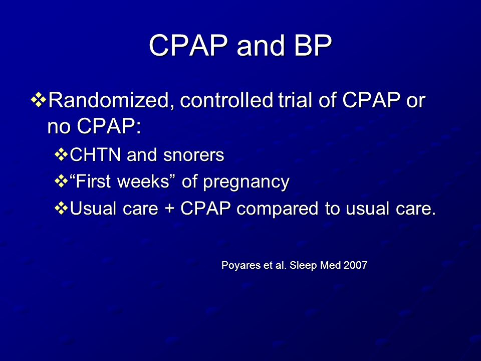 "CPAP and BP  Randomized, controlled trial of CPAP or no CPAP:  CHTN and snorers  ""First weeks"" of pregnancy  Usual care + CPAP compared to usual c"