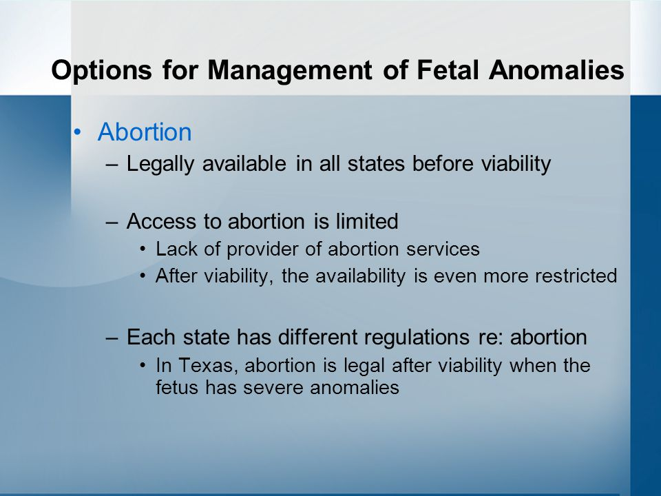 Options for Management of Fetal Anomalies Abortion –Legally available in all states before viability –Access to abortion is limited Lack of provider of abortion services After viability, the availability is even more restricted –Each state has different regulations re: abortion In Texas, abortion is legal after viability when the fetus has severe anomalies