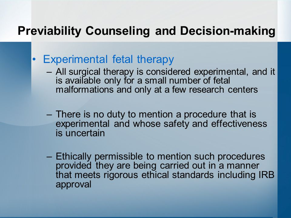 Previability Counseling and Decision-making Experimental fetal therapy –All surgical therapy is considered experimental, and it is available only for a small number of fetal malformations and only at a few research centers –There is no duty to mention a procedure that is experimental and whose safety and effectiveness is uncertain –Ethically permissible to mention such procedures provided they are being carried out in a manner that meets rigorous ethical standards including IRB approval