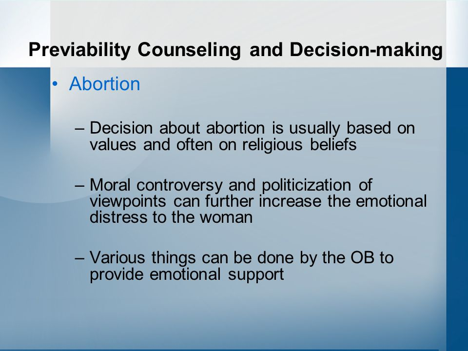 Previability Counseling and Decision-making Abortion –Decision about abortion is usually based on values and often on religious beliefs –Moral controversy and politicization of viewpoints can further increase the emotional distress to the woman –Various things can be done by the OB to provide emotional support