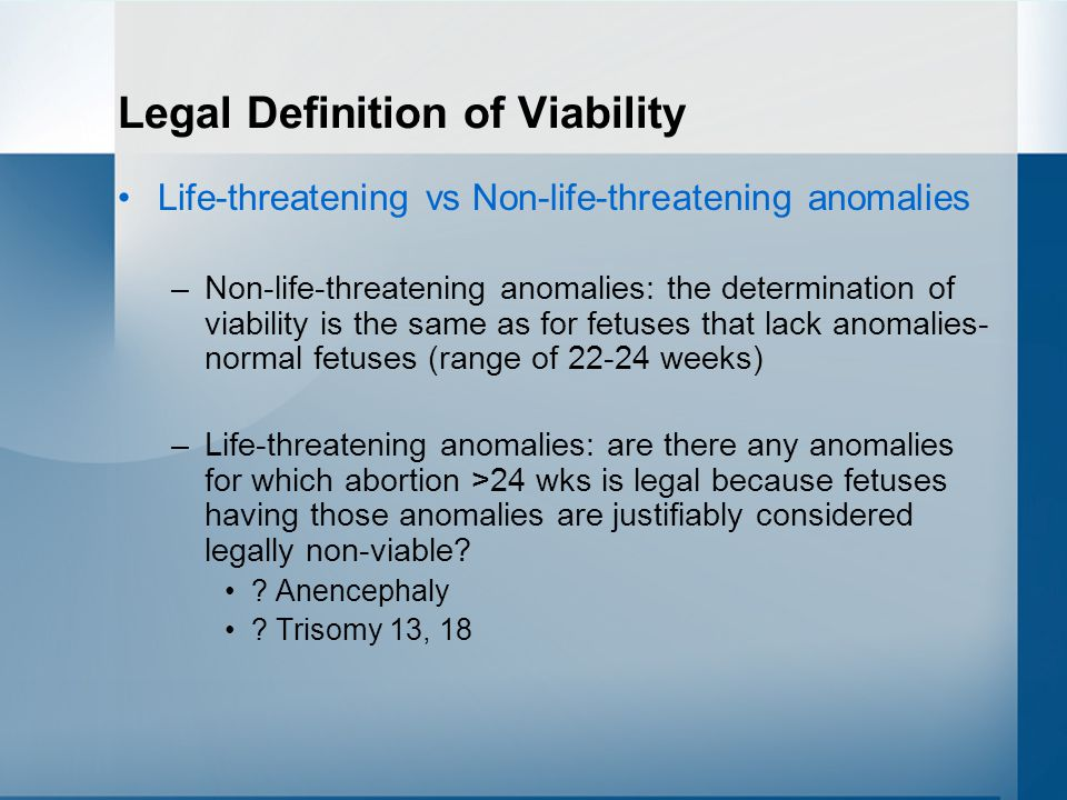 Legal Definition of Viability Life-threatening vs Non-life-threatening anomalies –Non-life-threatening anomalies: the determination of viability is the same as for fetuses that lack anomalies- normal fetuses (range of 22-24 weeks) –Life-threatening anomalies: are there any anomalies for which abortion >24 wks is legal because fetuses having those anomalies are justifiably considered legally non-viable.