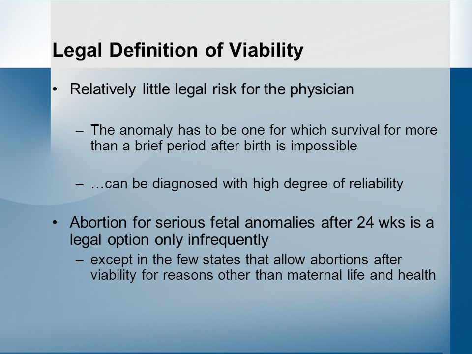 Legal Definition of Viability Relatively little legal risk for the physician –The anomaly has to be one for which survival for more than a brief period after birth is impossible –…can be diagnosed with high degree of reliability Abortion for serious fetal anomalies after 24 wks is a legal option only infrequently –except in the few states that allow abortions after viability for reasons other than maternal life and health