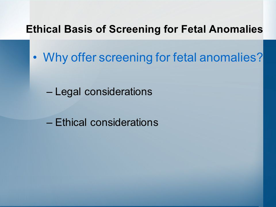 Ethical Basis of Screening for Fetal Anomalies Why offer screening for fetal anomalies.