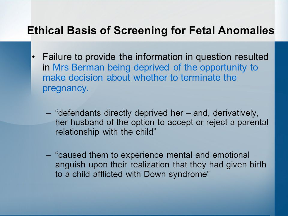 Ethical Basis of Screening for Fetal Anomalies Failure to provide the information in question resulted in Mrs Berman being deprived of the opportunity to make decision about whether to terminate the pregnancy.