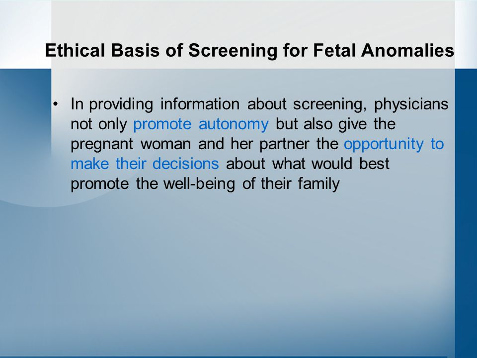 Ethical Basis of Screening for Fetal Anomalies In providing information about screening, physicians not only promote autonomy but also give the pregnant woman and her partner the opportunity to make their decisions about what would best promote the well-being of their family