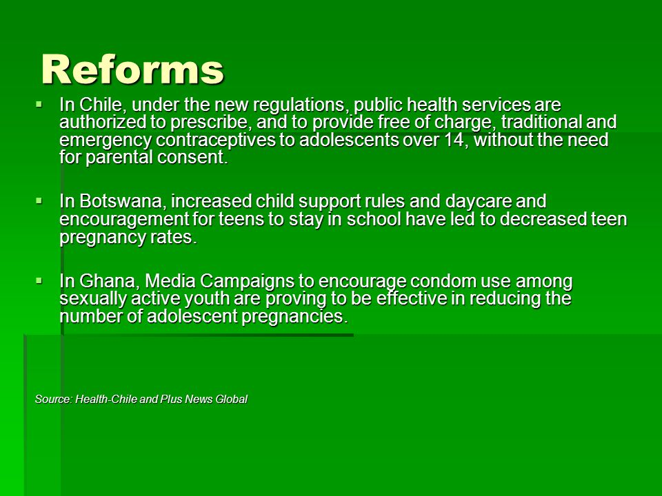 Reforms  In Chile, under the new regulations, public health services are authorized to prescribe, and to provide free of charge, traditional and emergency contraceptives to adolescents over 14, without the need for parental consent.
