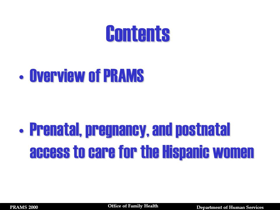 PRAMS 2000Department of Human Services Office of Family Health Overview of PRAMSOverview of PRAMS Prenatal, pregnancy, and postnatal access to care for the Hispanic womenPrenatal, pregnancy, and postnatal access to care for the Hispanic women Contents