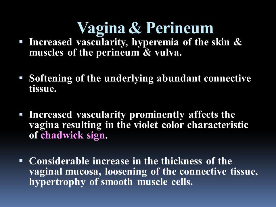 Vagina & Perineum  Increased vascularity, hyperemia of the skin & muscles of the perineum & vulva.  Softening of the underlying abundant connective