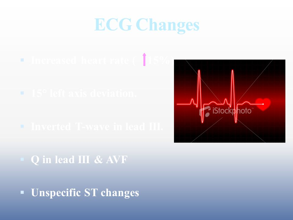 ECG Changes  Increased heart rate ( 15%)  15° left axis deviation.  Inverted T-wave in lead ІІІ.  Q in lead ІІІ & AVF  Unspecific ST changes