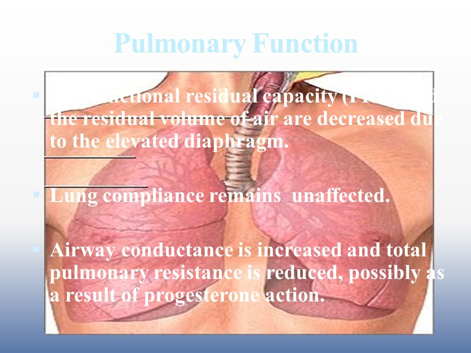 Pulmonary Function  The functional residual capacity (FRC) and the residual volume of air are decreased due to the elevated diaphragm.  Lung complia